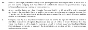 In particular, You are not entitled to receive Company Sick Pay where your absence is self induced, for example as a result of sunburn, hangovers, the effect of taking illicit substances, or, injuries or incapacity due to participation in sporting activities or elective surgery such as cosmetic surgery.